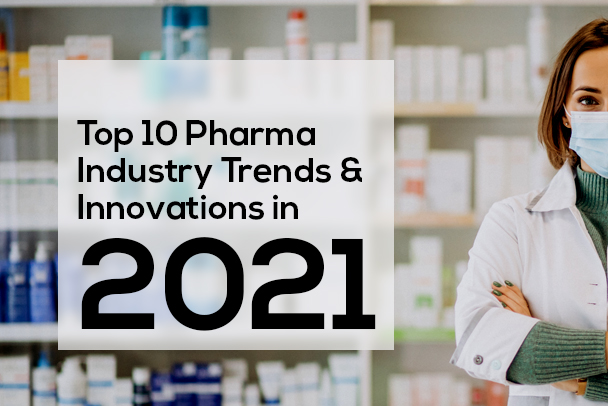 Top 10 Pharma Industry Trends & Innovations in 2021